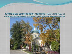 Александр Дмитриевич Чертков умер в 1858 году 10 ноября в городе Москве, и по
