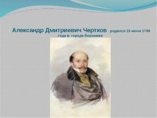 Александр Дмитриевич Чертков родился 19 июня 1789 года в городе Воронеже