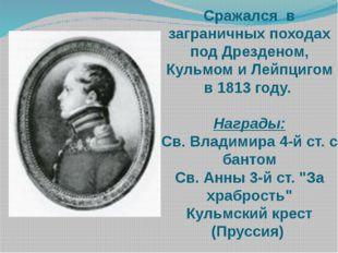 Сражался в заграничных походах под Дрезденом, Кульмом и Лейпцигом в 1813 году