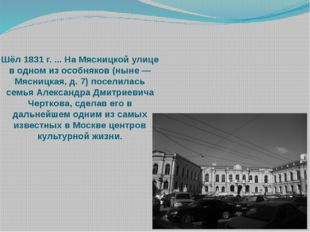 Шёл 1831 г. ... На Мясницкой улице в одном из особняков (ныне — Мясницкая, д.