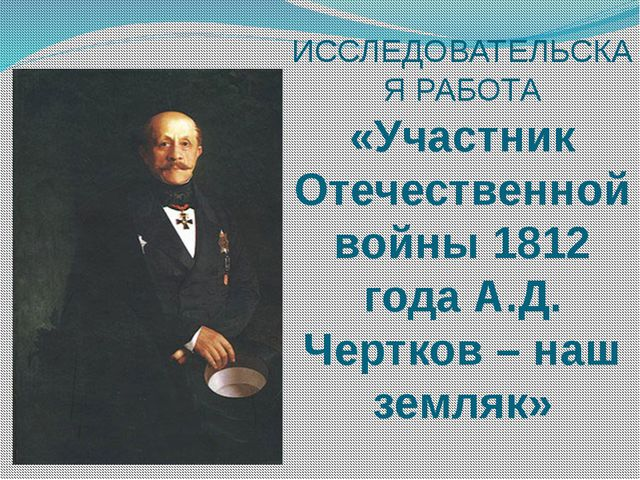 ИССЛЕДОВАТЕЛЬСКАЯ РАБОТА «Участник Отечественной войны 1812 года А.Д. Чертков...