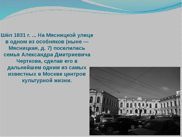 Шёл 1831 г. ... На Мясницкой улице в одном из особняков (ныне — Мясницкая, д....