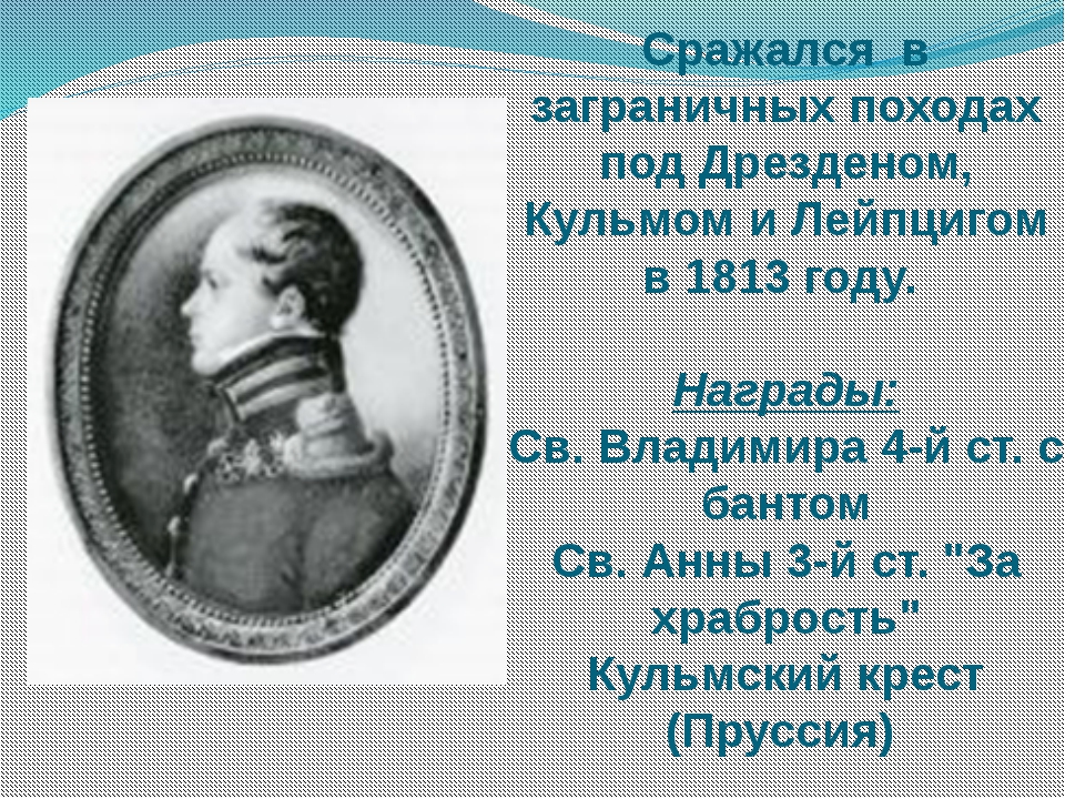 Сражался в заграничных походах под Дрезденом, Кульмом и Лейпцигом в 1813 году...