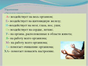 Упражнение «Звуковая гимнастика» А– воздействует на весь организм; Е– воздейс