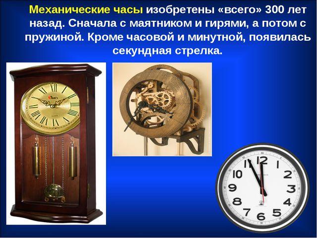 Механические часы изобретены «всего» 300 лет назад. Сначала с маятником и гир...
