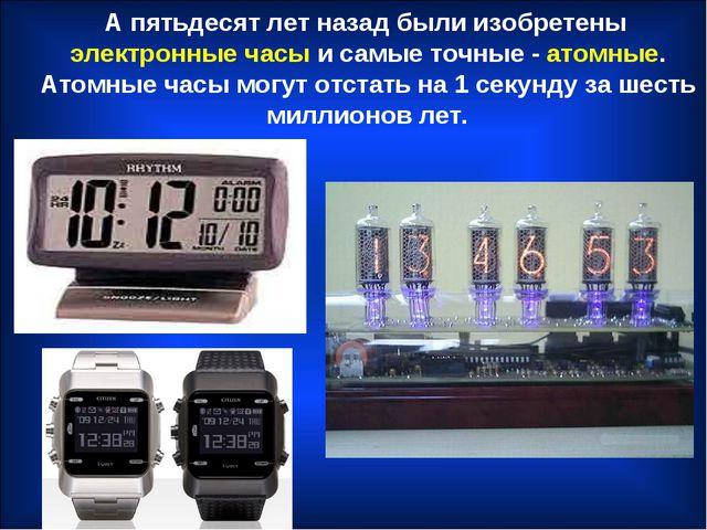 А пятьдесят лет назад были изобретены электронные часы и самые точные - атом...