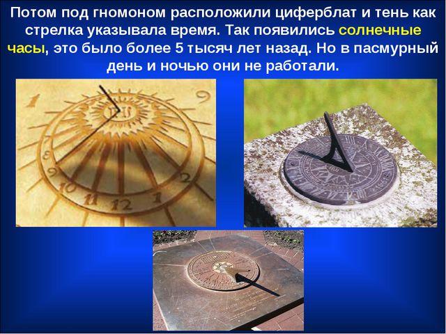 Потом под гномоном расположили циферблат и тень как стрелка указывала время....