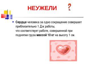Сердце человека за одно сокращение совершает приблизительно 1 Дж работы, что