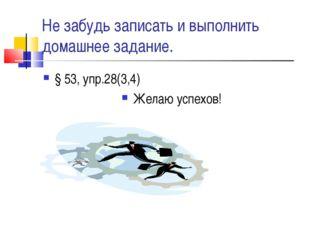 Не забудь записать и выполнить домашнее задание. § 53, упр.28(3,4) Желаю успе