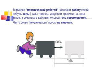 """В физике """"механической работой"""" называют работу какой-нибудь силы ( силы тяже"""