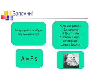 Запомни! A = F s Формулу работы не забудь: силу умножай на путь. Единица рабо