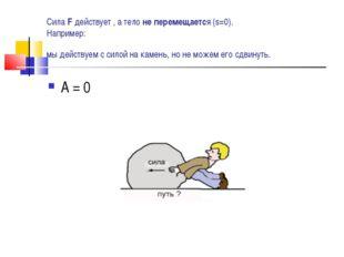 Сила F действует , а тело не перемещается (s=0). Например: мы действуем с сил