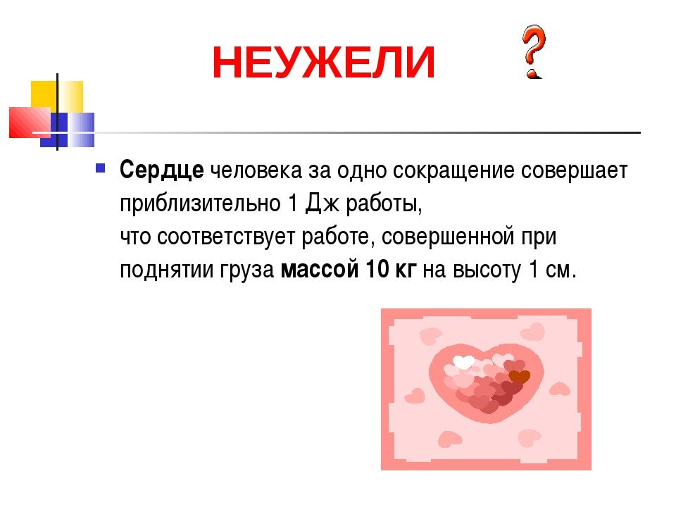 Сердце человека за одно сокращение совершает приблизительно 1 Дж работы, что...