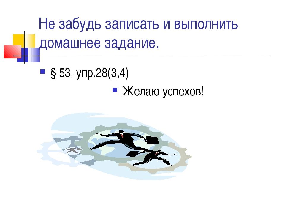 Не забудь записать и выполнить домашнее задание. § 53, упр.28(3,4) Желаю успе...