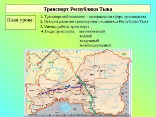 Транспорт Республики Тыва План урока: 1. Транспортный комплекс – материальная