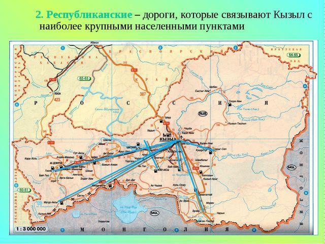 2. Республиканские – дороги, которые связывают Кызыл с наиболее крупными нас...