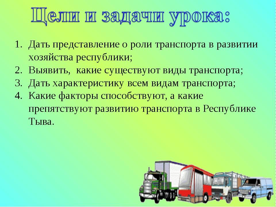 Дать представление о роли транспорта в развитии хозяйства республики; Выявить...