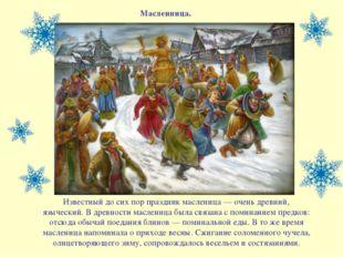 Масленница. Известный до сих пор праздник масленица — очень древний, язычески