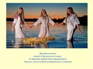 Девушки плели венки и бросали их в воду. В деревню приносили украшенную берез