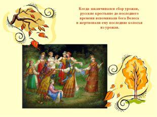 Когда заканчивался сбор урожая, русские крестьяне до последнего времени вспом