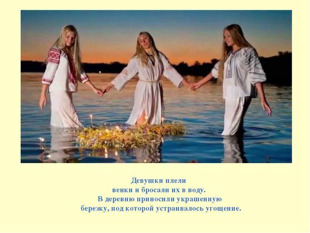 Девушки плели венки и бросали их в воду. В деревню приносили украшенную берез...