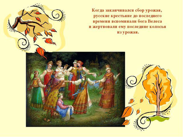 Когда заканчивался сбор урожая, русские крестьяне до последнего времени вспом...