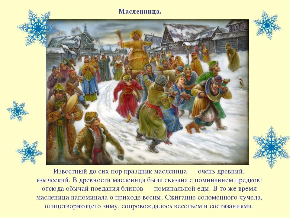 Масленница. Известный до сих пор праздник масленица — очень древний, язычески...
