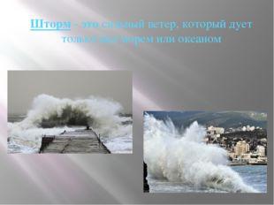 Шторм - это сильный ветер, который дует только над морем или океаном