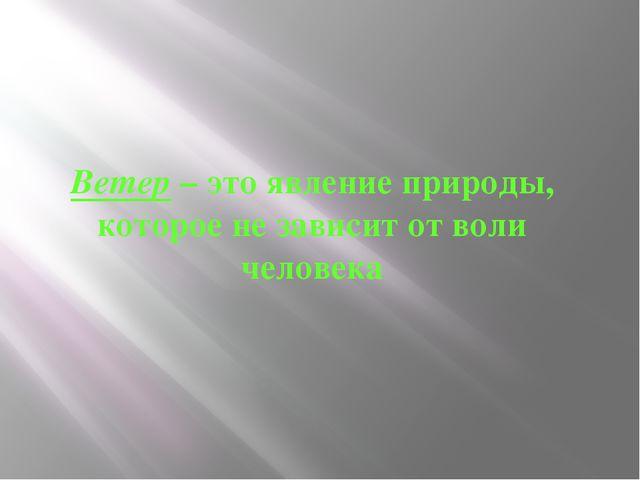 Ветер – это явление природы, которое не зависит от воли человека