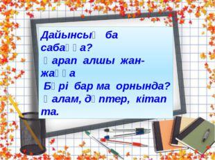 www.ZHARAR.com Дайынсың ба сабаққа? Қарап алшы жан-жаққа Бәрі бар ма орнында