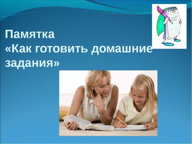 Памятка «Как готовить домашние задания»