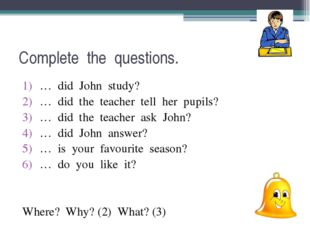Complete the questions. … did John study? … did the teacher tell her pupils?