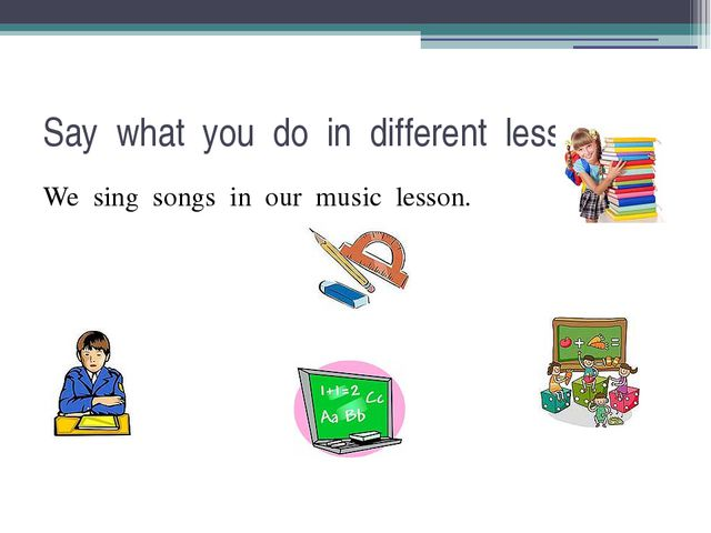 Say what you do in different lessons. We sing songs in our music lesson.