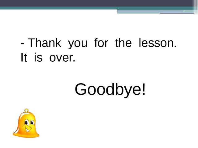 - Thank you for the lesson. It is over. Goodbye!