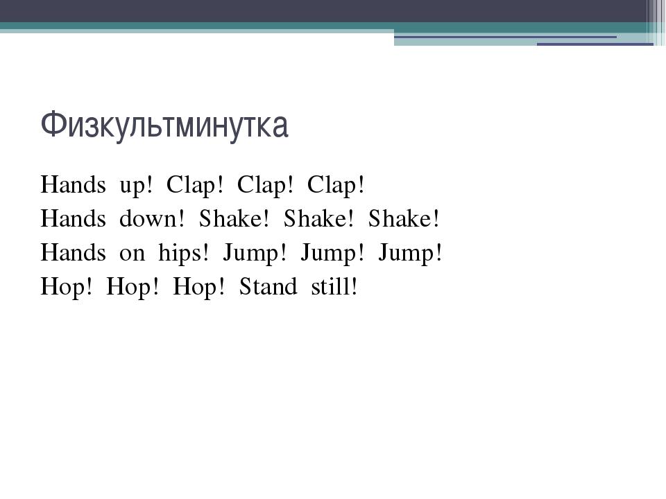 Физкультминутка Hands up! Clap! Clap! Clap! Hands down! Shake! Shake! Shake!...