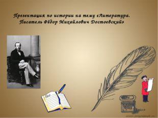 Презентация по истории на тему «Литература. Писатель Фёдор Михайлович Достоев