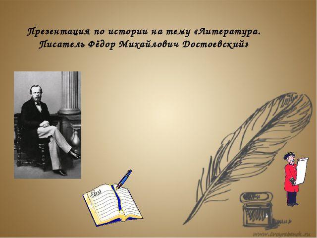 Презентация по истории на тему «Литература. Писатель Фёдор Михайлович Достоев...