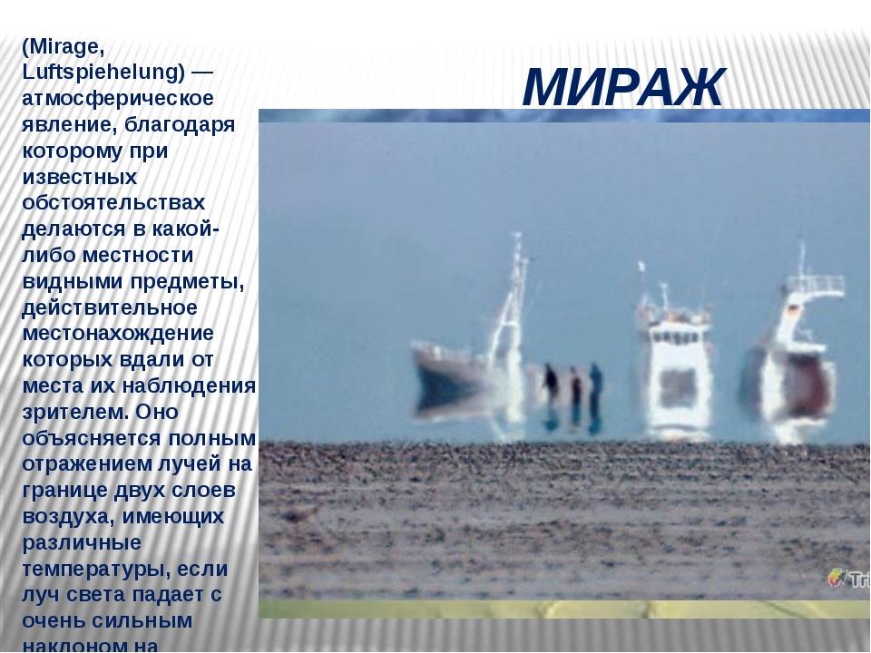 МИРАЖ (Mirage, Luftspiehelung) — атмосферическое явление, благодаря которому...