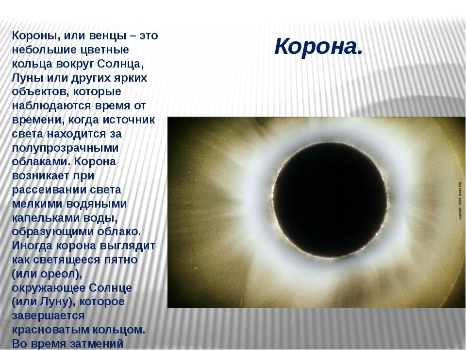 Корона. Короны, или венцы – это небольшие цветные кольца вокруг Солнца, Луны...