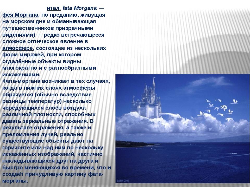 Фа́та-морга́на Фа́та-морга́на(итал.fata Morgana— фея Моргана, по преданию,...