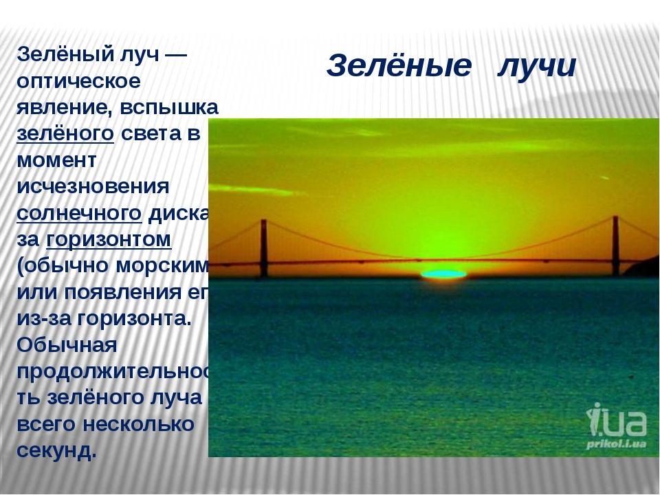 Зелёные лучи Зелёный луч— оптическое явление, вспышка зелёного света в момен...