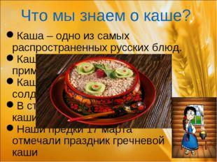 Что мы знаем о каше? Каша – одно из самых распространенных русских блюд. Каша