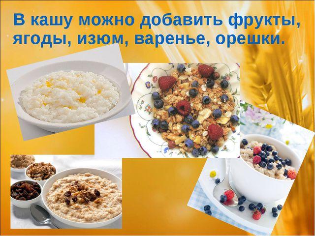В кашу можно добавить фрукты, ягоды, изюм, варенье, орешки.