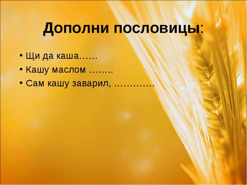 Дополни пословицы: Щи да каша…… Кашу маслом …….. Сам кашу заварил, ………….