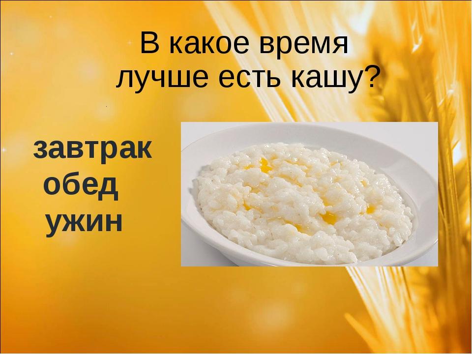 В какое время лучше есть кашу? завтрак обед ужин