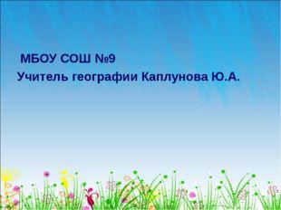 МБОУ СОШ №9 Учитель географии Каплунова Ю.А.