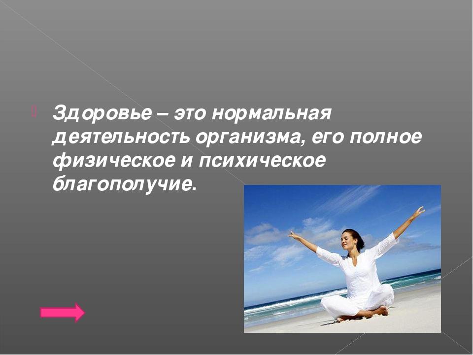 Здоровье – это нормальная деятельность организма, его полное физическое и пси...