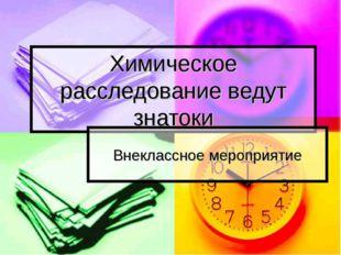 Химическое расследование ведут знатоки Внеклассное мероприятие