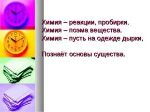 Химия – реакции, пробирки. Химия – поэма вещества. Химия – пусть на одежде д