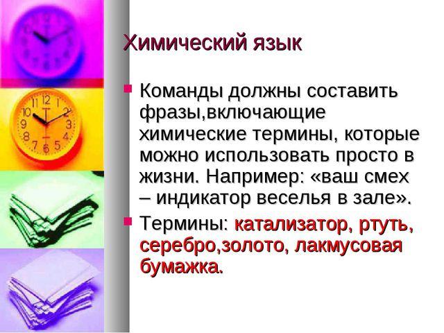 Химический язык Команды должны составить фразы,включающие химические термины,...